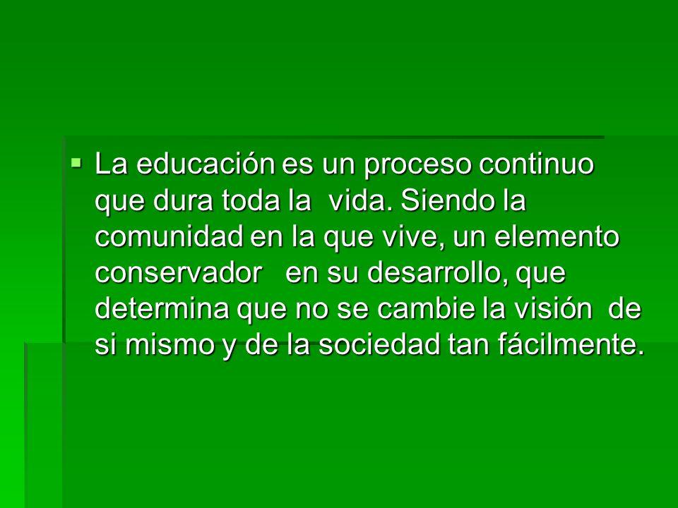 La educación es un proceso continuo que dura toda la vida. Siendo la comunidad en la que vive, un elemento conservador en su desarrollo, que determina