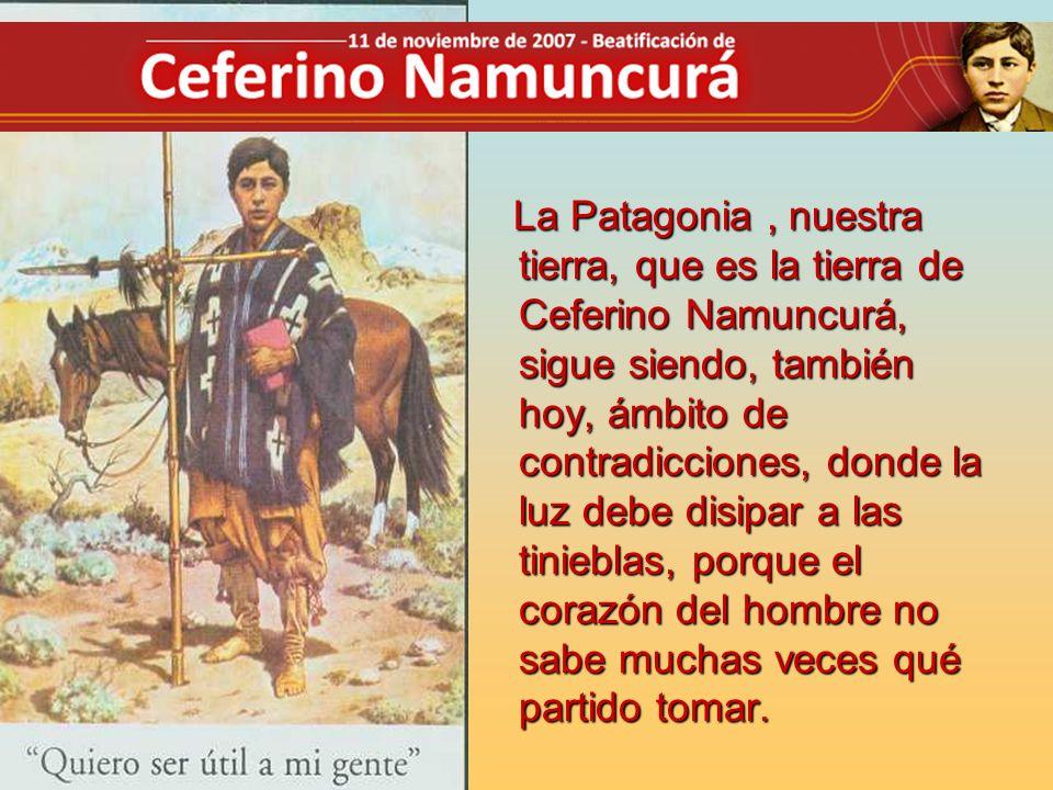 La Patagonia, nuestra tierra, que es la tierra de Ceferino Namuncurá, sigue siendo, también hoy, ámbito de contradicciones, donde la luz debe disipar