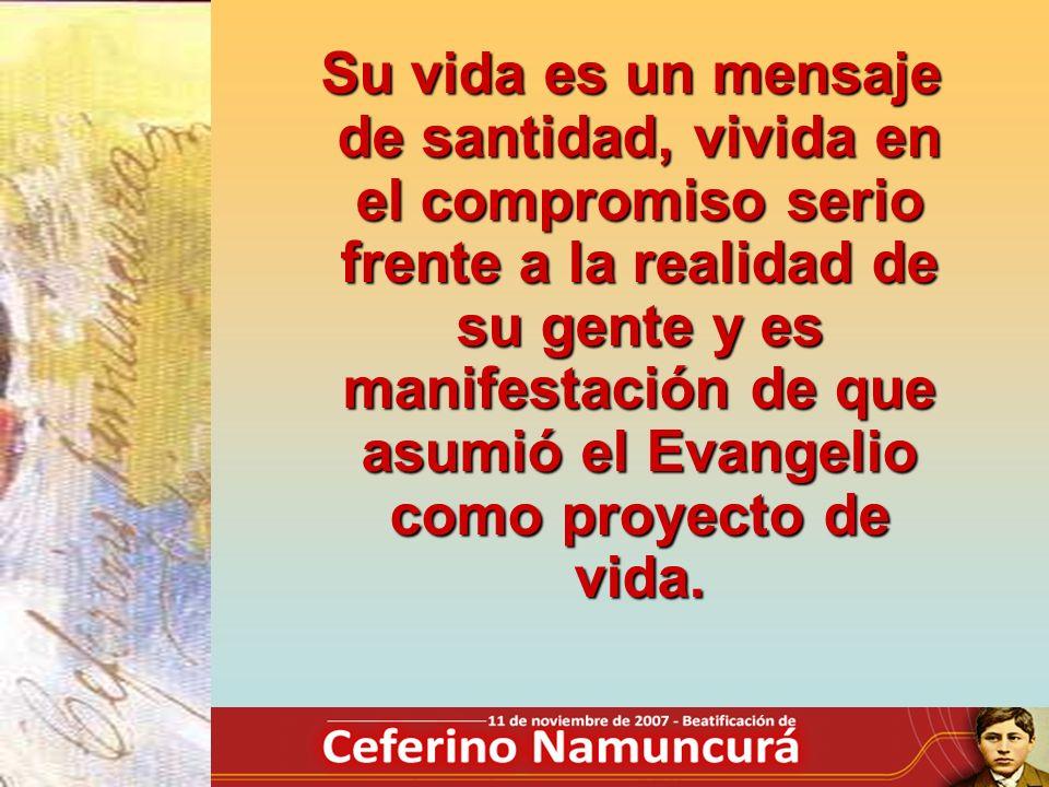 Su vida es un mensaje de santidad, vivida en el compromiso serio frente a la realidad de su gente y es manifestación de que asumió el Evangelio como p