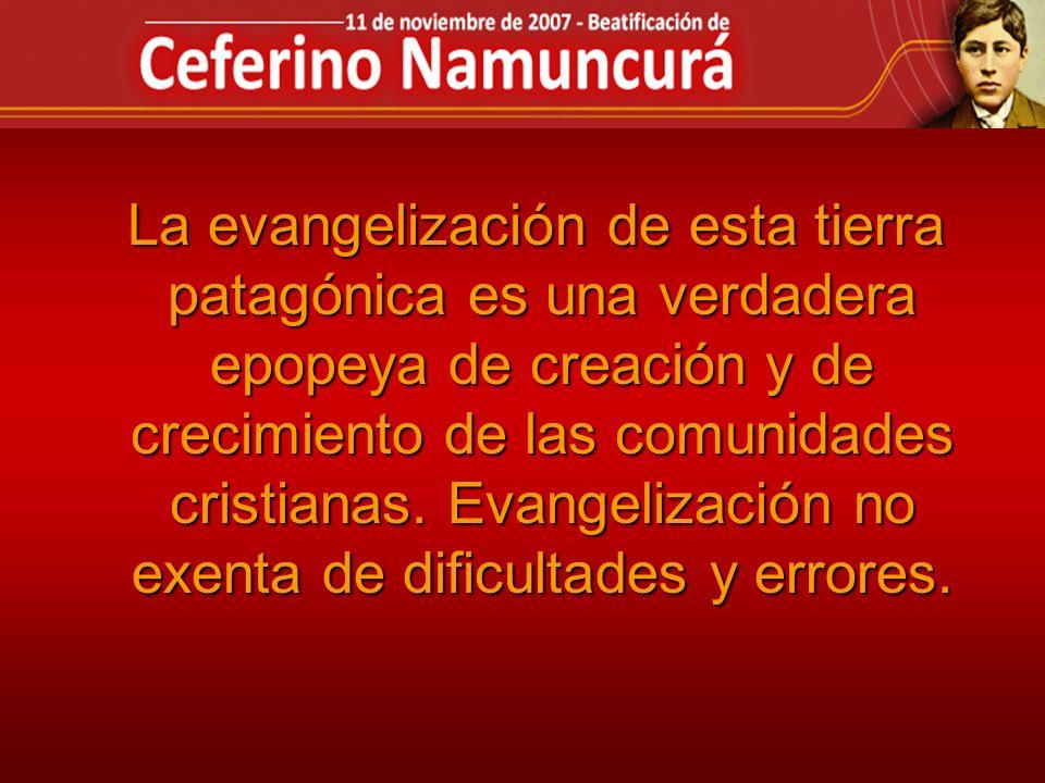 La evangelización de esta tierra patagónica es una verdadera epopeya de creación y de crecimiento de las comunidades cristianas. Evangelización no exe