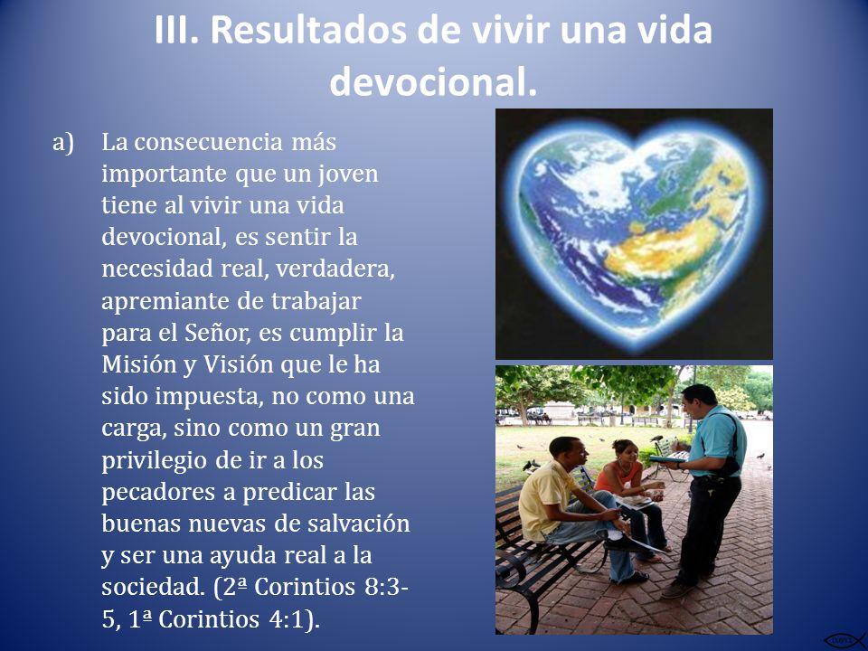 III. Resultados de vivir una vida devocional. a)La consecuencia más importante que un joven tiene al vivir una vida devocional, es sentir la necesidad