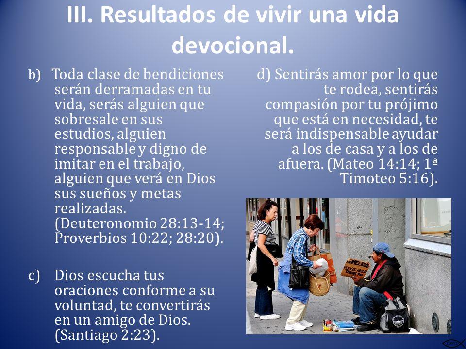 III. Resultados de vivir una vida devocional. b) Toda clase de bendiciones serán derramadas en tu vida, serás alguien que sobresale en sus estudios, a
