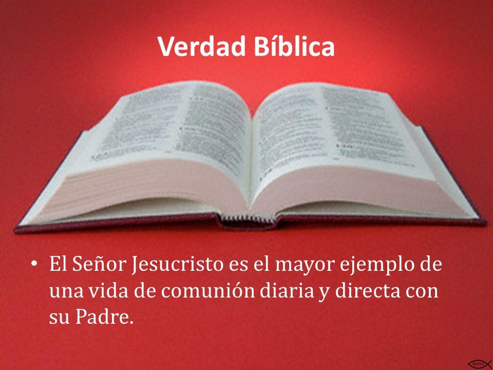 Verdad Bíblica El Señor Jesucristo es el mayor ejemplo de una vida de comunión diaria y directa con su Padre.
