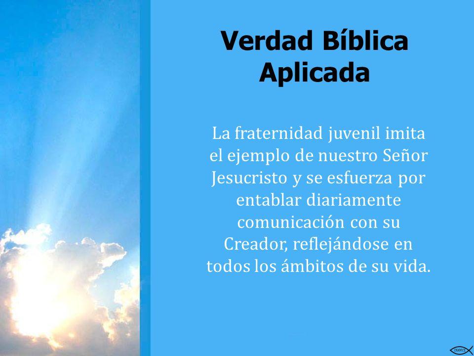 Verdad Bíblica Aplicada La fraternidad juvenil imita el ejemplo de nuestro Señor Jesucristo y se esfuerza por entablar diariamente comunicación con su