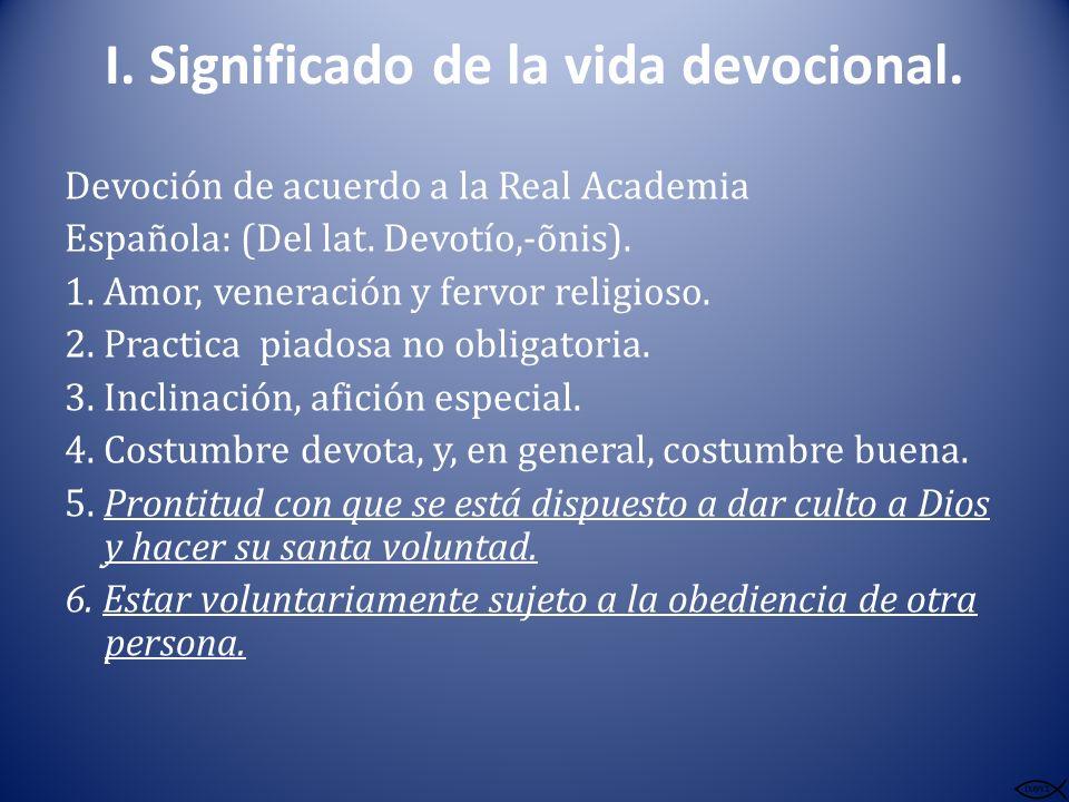 I. Significado de la vida devocional. Devoción de acuerdo a la Real Academia Española: (Del lat. Devotío,-õnis). 1. Amor, veneración y fervor religios