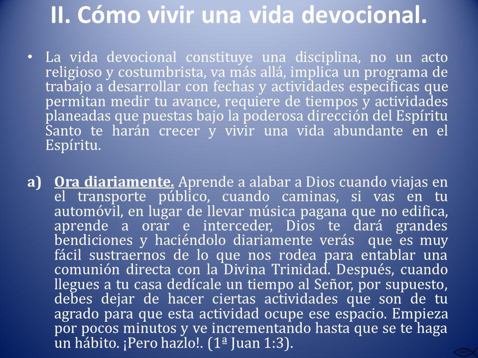 II. Cómo vivir una vida devocional. La vida devocional constituye una disciplina, no un acto religioso y costumbrista, va más allá, implica un program