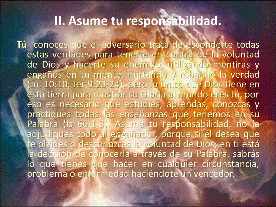 II. Asume tu responsabilidad. Tú conoces que el adversario trata de esconderte todas estas verdades para tenerte en contra de la voluntad de Dios y ha