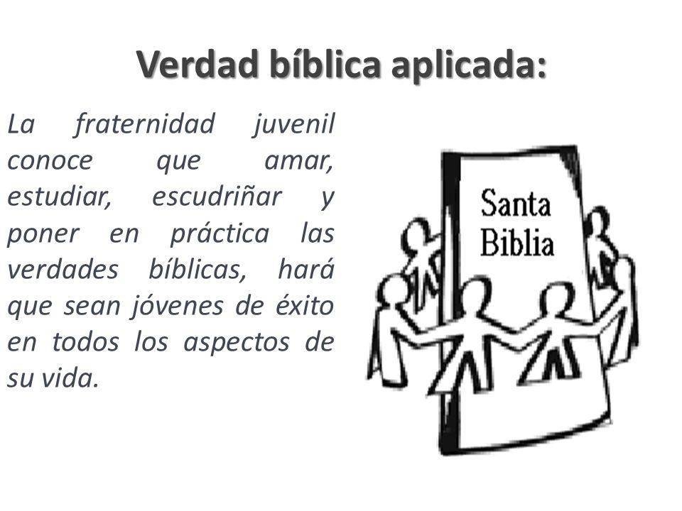Verdad bíblica aplicada: La fraternidad juvenil conoce que amar, estudiar, escudriñar y poner en práctica las verdades bíblicas, hará que sean jóvenes
