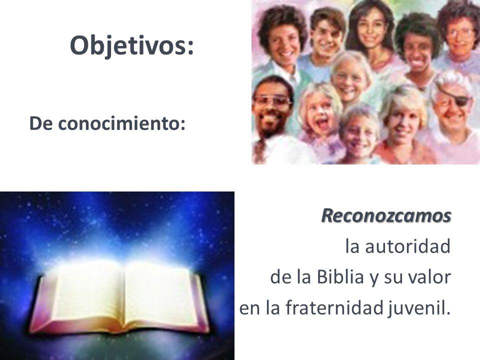 Objetivos: De conocimiento:Reconozcamos la autoridad de la Biblia y su valor en la fraternidad juvenil.