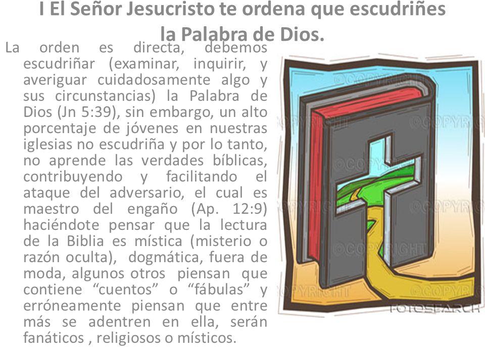 I El Señor Jesucristo te ordena que escudriñes la Palabra de Dios. La orden es directa, debemos escudriñar (examinar, inquirir, y averiguar cuidadosam