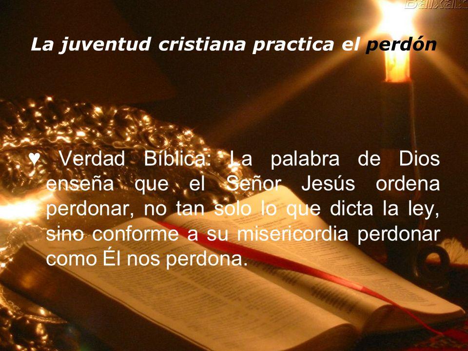 La juventud cristiana practica el perdón Verdad Bíblica: La palabra de Dios enseña que el Señor Jesús ordena perdonar, no tan solo lo que dicta la ley
