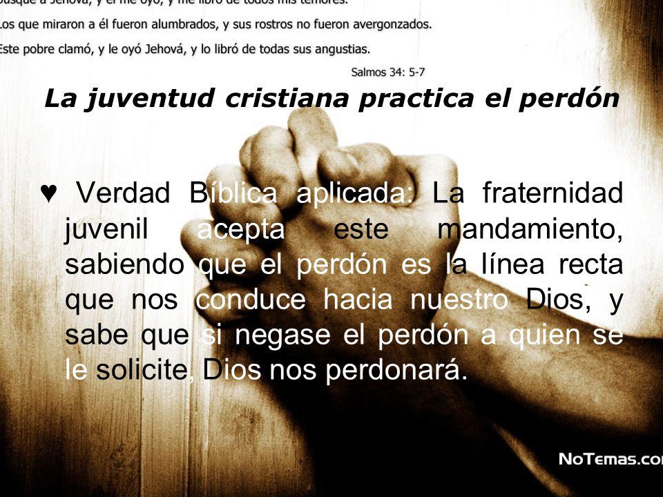 La juventud cristiana practica el perdón Verdad Bíblica aplicada: La fraternidad juvenil acepta este mandamiento, sabiendo que el perdón es la línea r