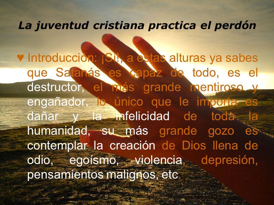 La juventud cristiana practica el perdón Introducción: ¡Sí!, a estas alturas ya sabes que Satanás es capaz de todo, es el destructor, el más grande me