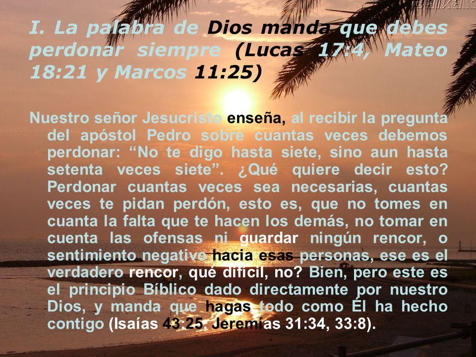 I. La palabra de Dios manda que debes perdonar siempre (Lucas 17:4, Mateo 18:21 y Marcos 11:25) Nuestro señor Jesucristo enseña, al recibir la pregunt