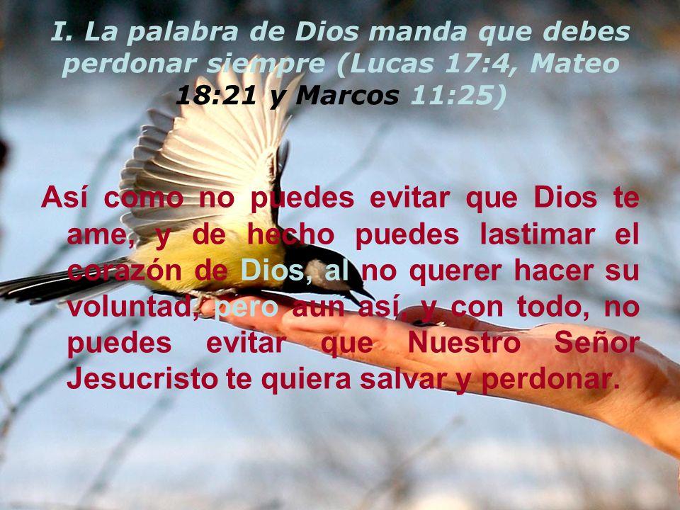 I. La palabra de Dios manda que debes perdonar siempre (Lucas 17:4, Mateo 18:21 y Marcos 11:25) Así como no puedes evitar que Dios te ame, y de hecho