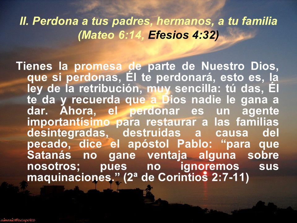 II. Perdona a tus padres, hermanos, a tu familia (Mateo 6:14, Efesios 4:32) Tienes la promesa de parte de Nuestro Dios, que si perdonas, Él te perdona