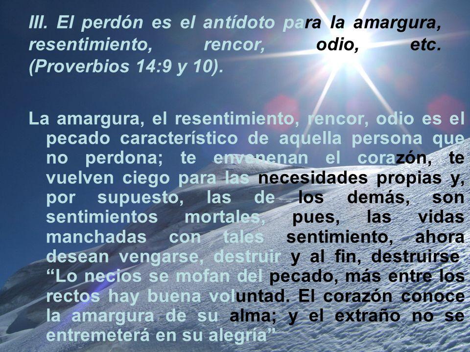 III. El perdón es el antídoto para la amargura, resentimiento, rencor, odio, etc. (Proverbios 14:9 y 10). La amargura, el resentimiento, rencor, odio