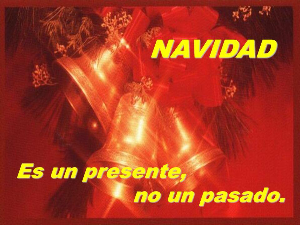 Navidad no es una fecha histórica a recordar, sino un presente que hay que vivir...