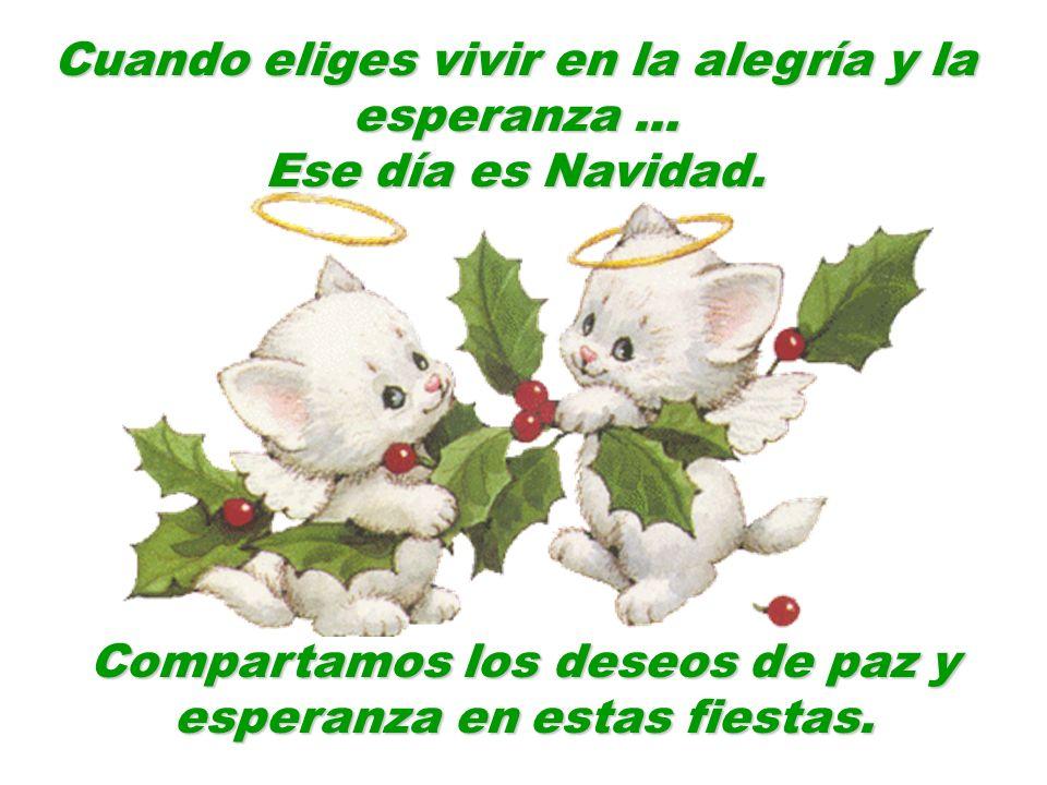 Cuando eliges vivir en la alegría y la esperanza... Ese día es Navidad. Compartamos los deseos de paz y esperanza en estas fiestas.