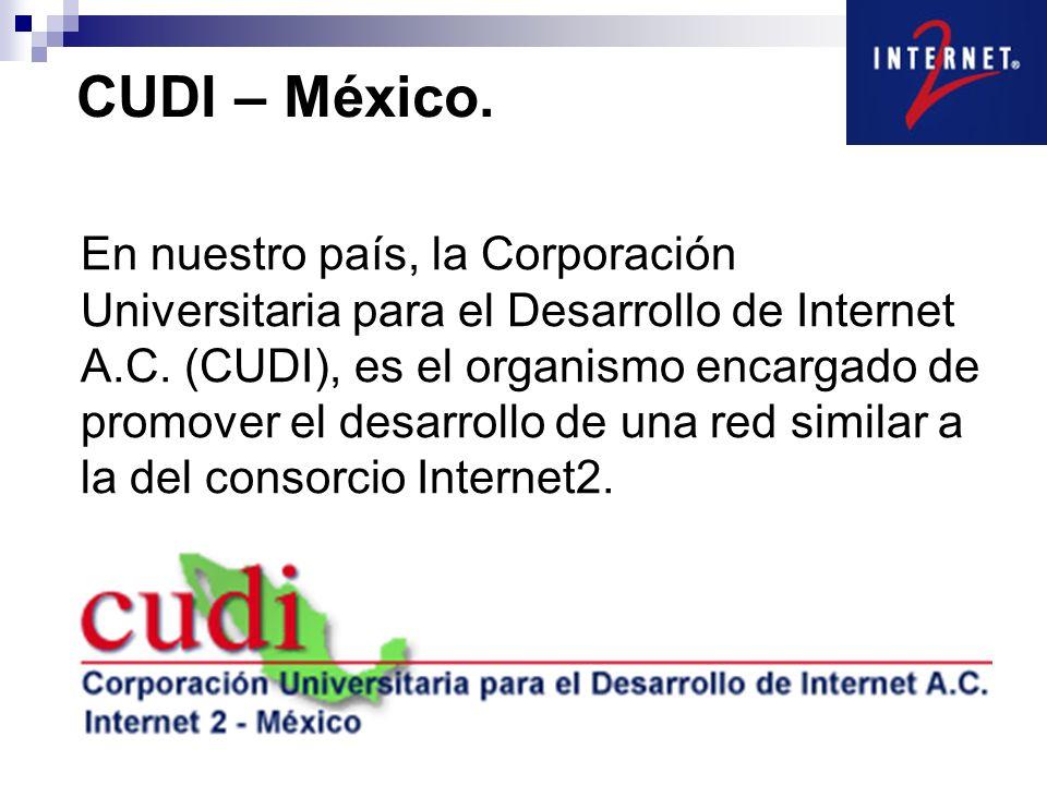 CUDI – México. En nuestro país, la Corporación Universitaria para el Desarrollo de Internet A.C. (CUDI), es el organismo encargado de promover el desa