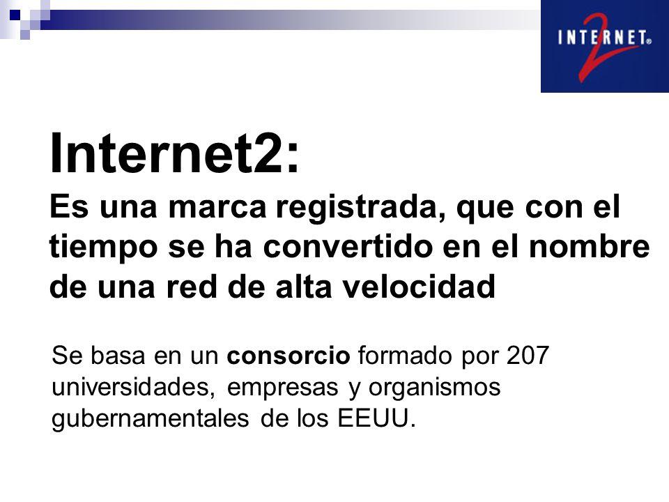 Internet2: Es una marca registrada, que con el tiempo se ha convertido en el nombre de una red de alta velocidad Se basa en un consorcio formado por 207 universidades, empresas y organismos gubernamentales de los EEUU.