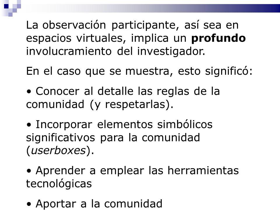 La observación participante, así sea en espacios virtuales, implica un profundo involucramiento del investigador. En el caso que se muestra, esto sign