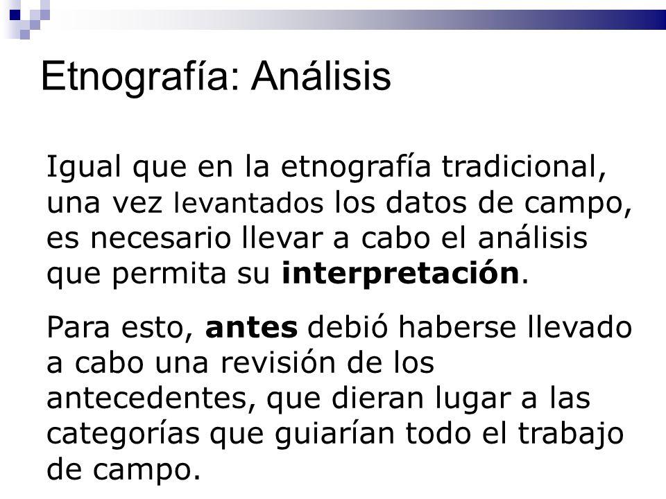 Etnografía: Análisis Igual que en la etnografía tradicional, una vez levantados los datos de campo, es necesario llevar a cabo el análisis que permita