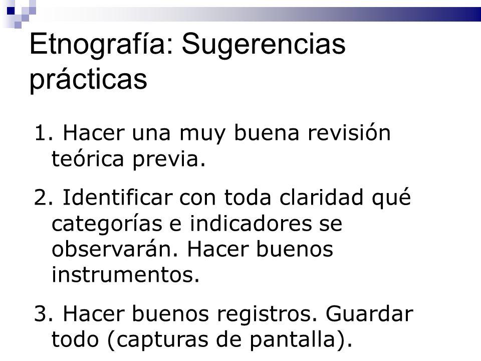 Etnografía: Sugerencias prácticas 1. Hacer una muy buena revisión teórica previa. 2. Identificar con toda claridad qué categorías e indicadores se obs