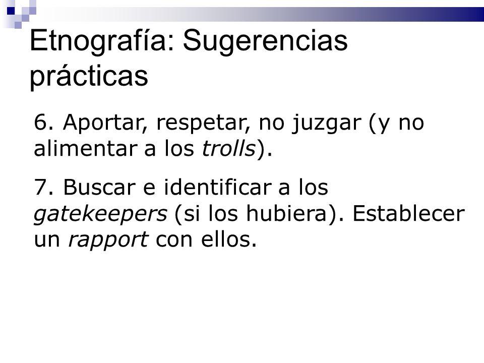 Etnografía: Sugerencias prácticas 6. Aportar, respetar, no juzgar (y no alimentar a los trolls). 7. Buscar e identificar a los gatekeepers (si los hub
