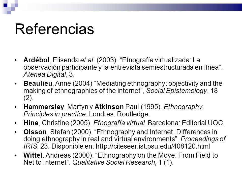 Referencias Ardébol, Elisenda et al. (2003). Etnografía virtualizada: La observación participante y la entrevista semiestructurada en línea. Atenea Di