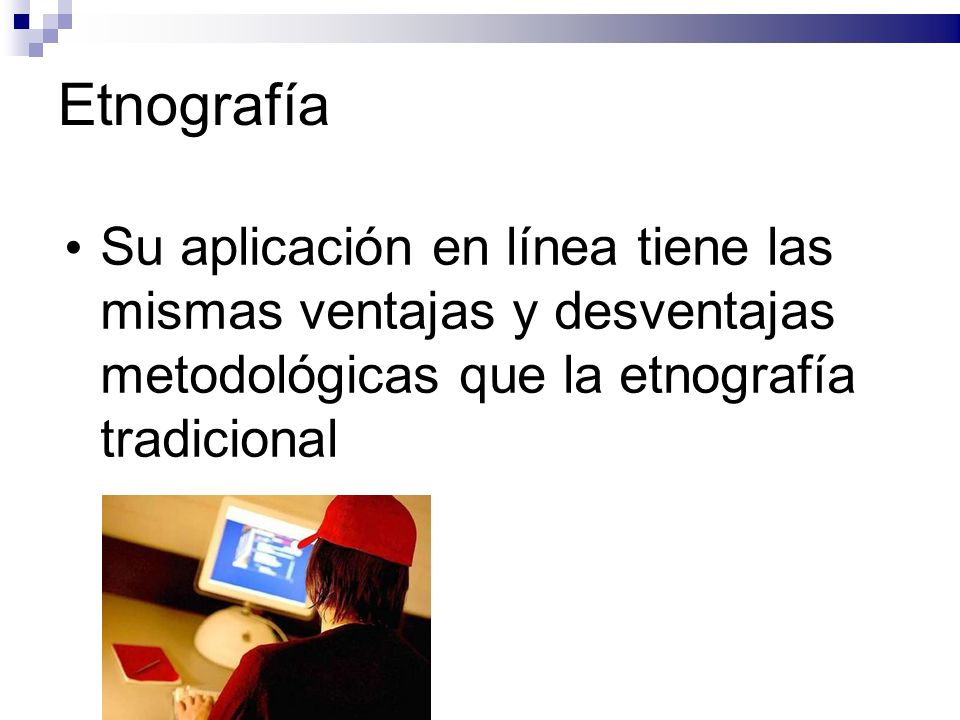 Etnografía Su aplicación en línea tiene las mismas ventajas y desventajas metodológicas que la etnografía tradicional
