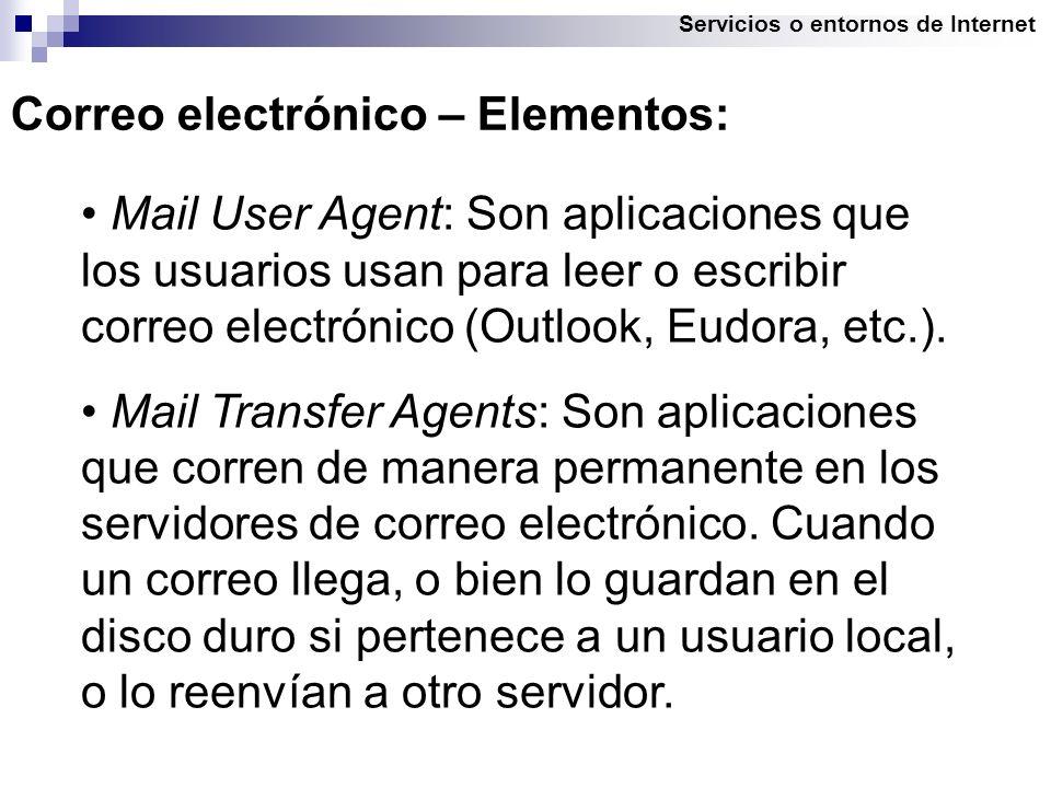 Servicios o entornos de Internet Correo electrónico – Elementos: Mail User Agent: Son aplicaciones que los usuarios usan para leer o escribir correo electrónico (Outlook, Eudora, etc.).