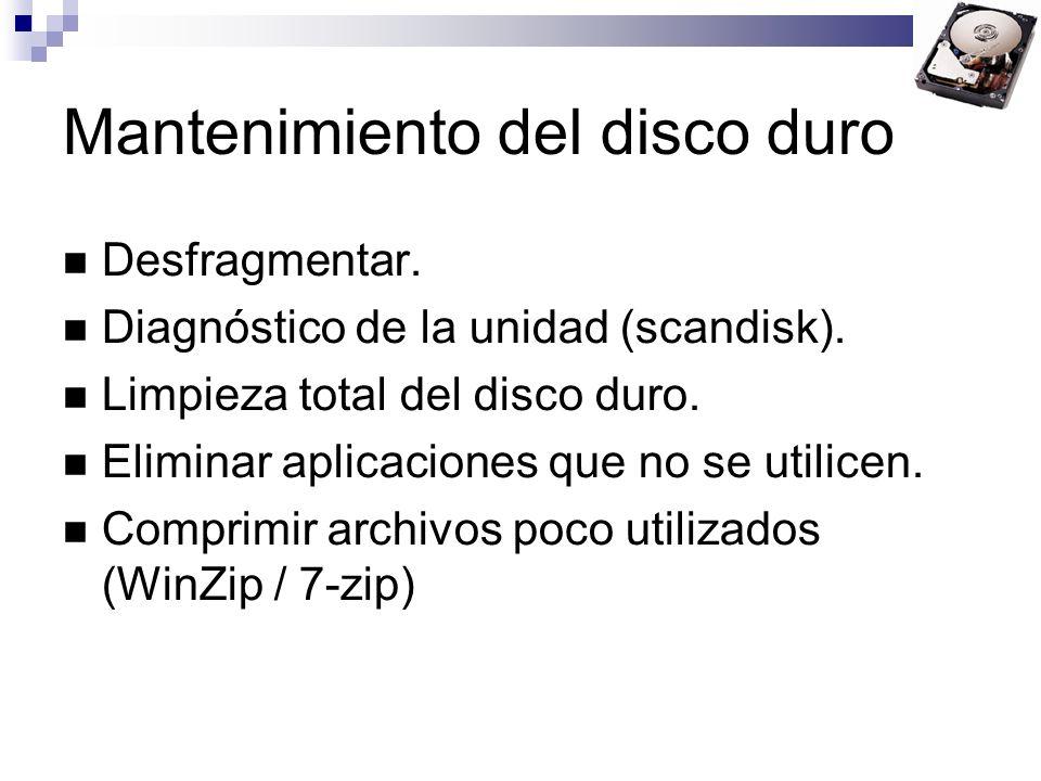 Mantenimiento del disco duro Desfragmentar. Diagnóstico de la unidad (scandisk). Limpieza total del disco duro. Eliminar aplicaciones que no se utilic
