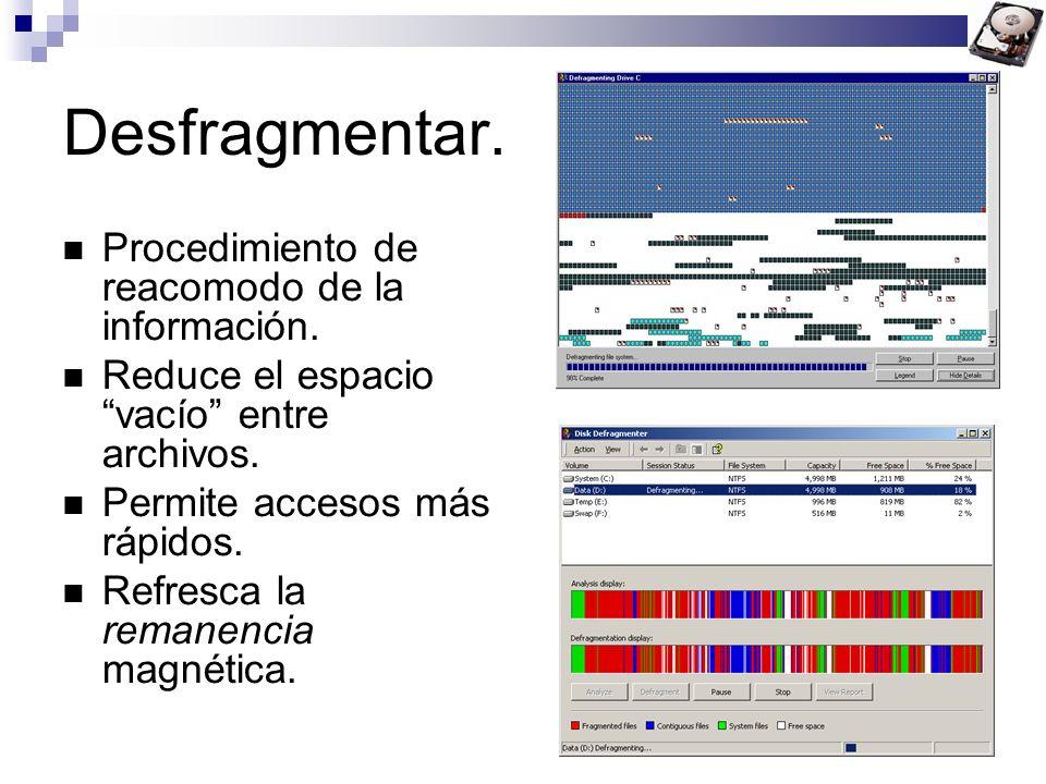 Desfragmentar. Procedimiento de reacomodo de la información. Reduce el espacio vacío entre archivos. Permite accesos más rápidos. Refresca la remanenc