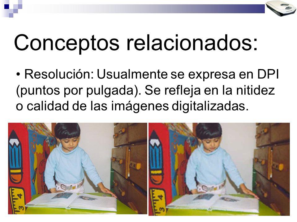Conceptos relacionados: Resolución: Usualmente se expresa en DPI (puntos por pulgada). Se refleja en la nitidez o calidad de las imágenes digitalizada