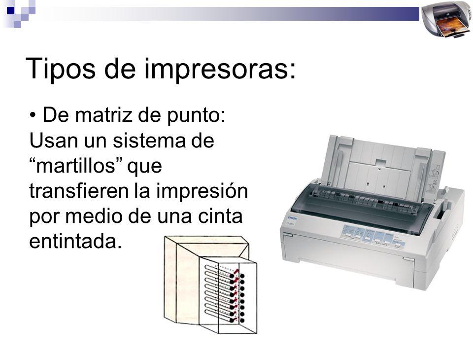 Tipos de impresoras: De matriz de punto: Usan un sistema de martillos que transfieren la impresión por medio de una cinta entintada.