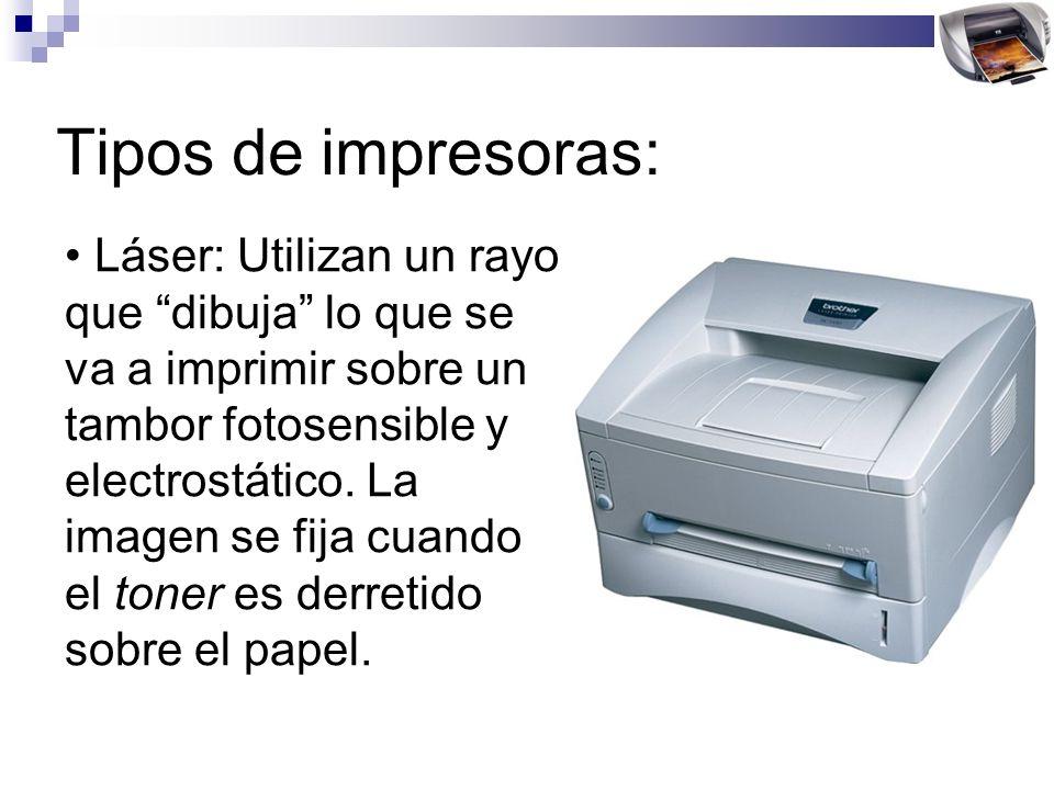 Tipos de impresoras: Láser: Utilizan un rayo que dibuja lo que se va a imprimir sobre un tambor fotosensible y electrostático. La imagen se fija cuand