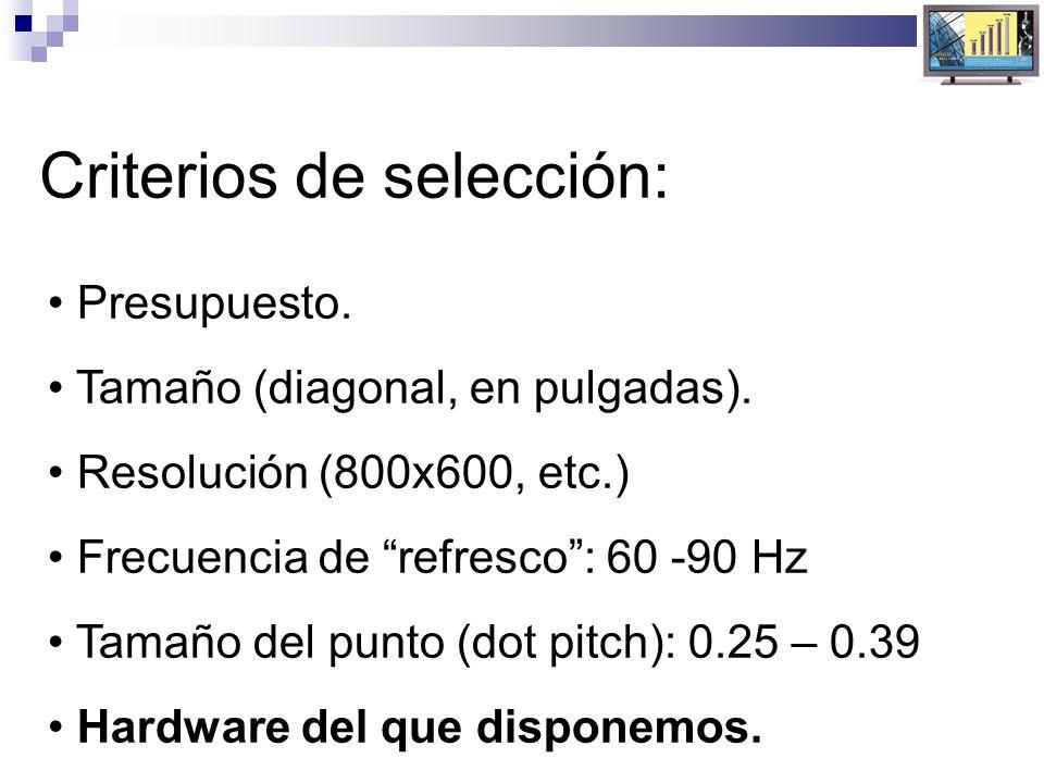 Criterios de selección: Presupuesto. Tamaño (diagonal, en pulgadas). Resolución (800x600, etc.) Frecuencia de refresco: 60 -90 Hz Tamaño del punto (do