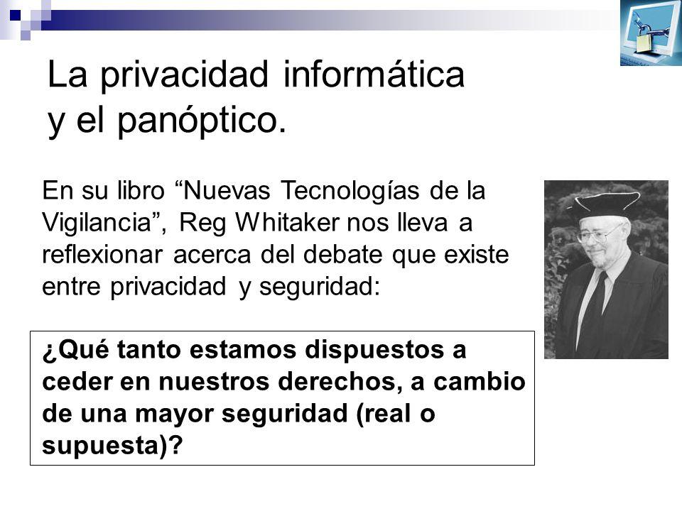 La privacidad informática y el panóptico. En su libro Nuevas Tecnologías de la Vigilancia, Reg Whitaker nos lleva a reflexionar acerca del debate que