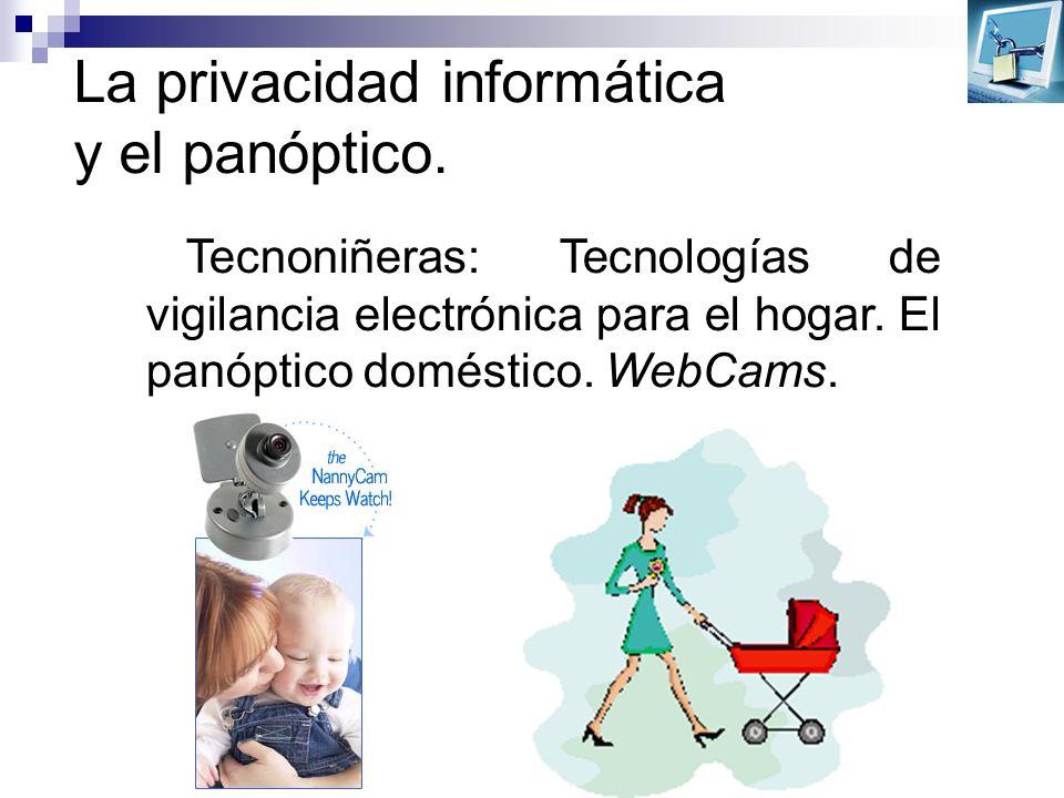 La privacidad informática y el panóptico. Tecnoniñeras: Tecnologías de vigilancia electrónica para el hogar. El panóptico doméstico. WebCams.