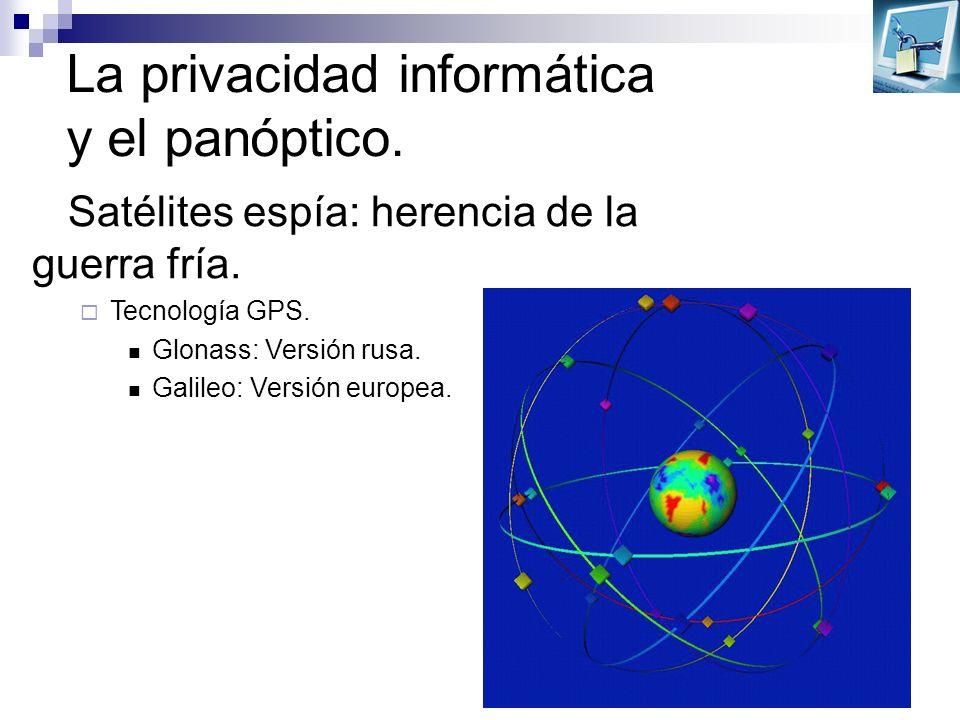 La privacidad informática y el panóptico. Satélites espía: herencia de la guerra fría. Tecnología GPS. Glonass: Versión rusa. Galileo: Versión europea