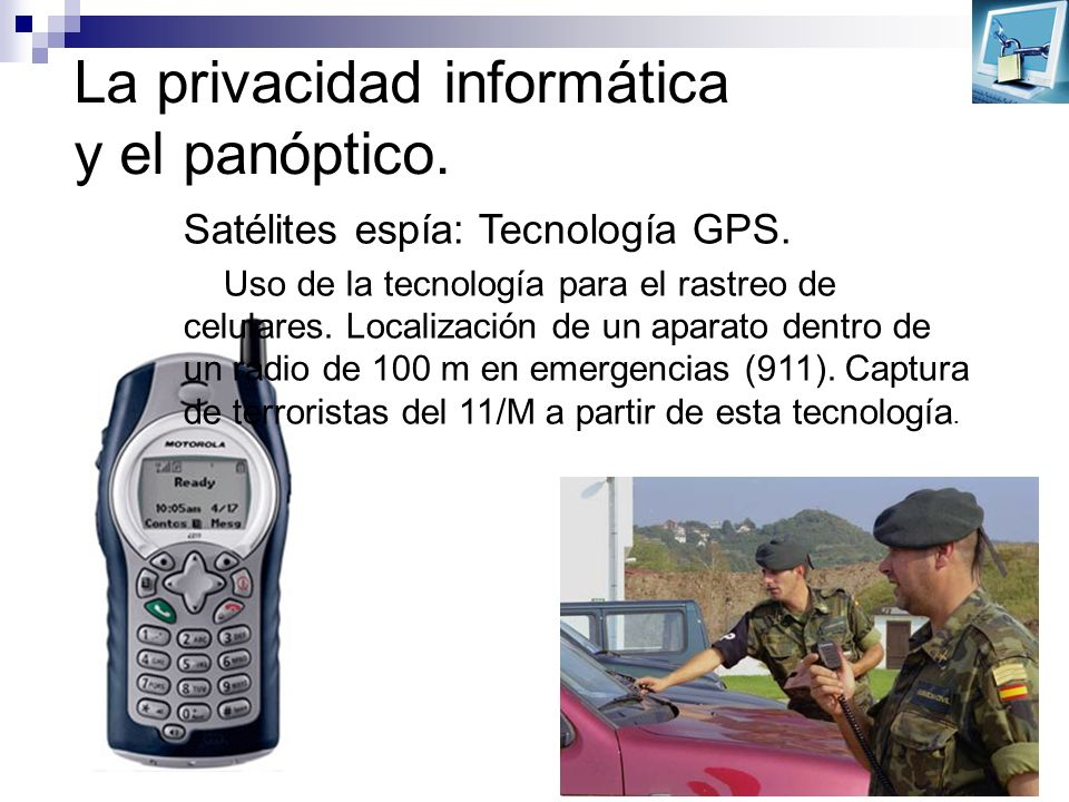 La privacidad informática y el panóptico. Satélites espía: Tecnología GPS. Uso de la tecnología para el rastreo de celulares. Localización de un apara