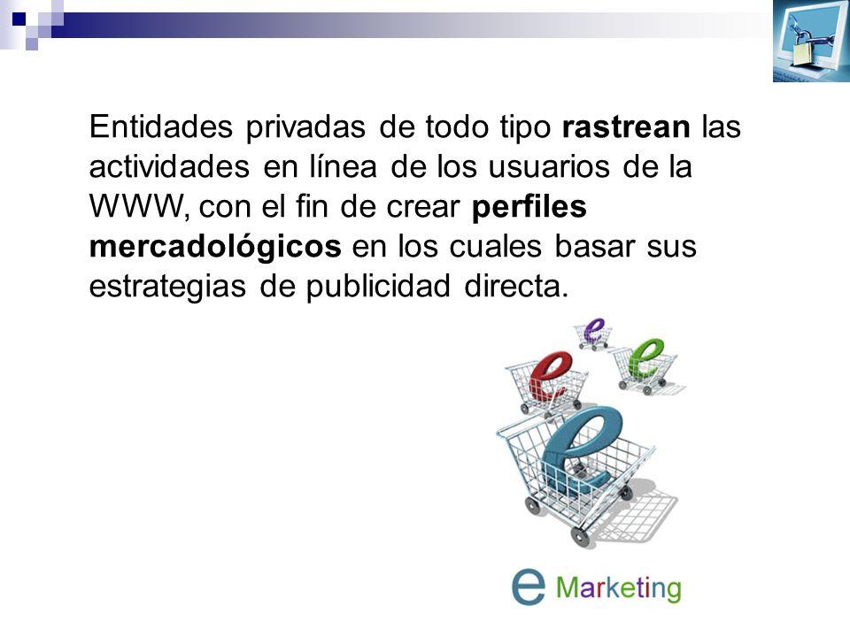 Entidades privadas de todo tipo rastrean las actividades en línea de los usuarios de la WWW, con el fin de crear perfiles mercadológicos en los cuales