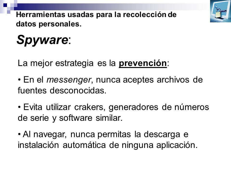 Herramientas usadas para la recolección de datos personales. Spyware: La mejor estrategia es la prevención: En el messenger, nunca aceptes archivos de