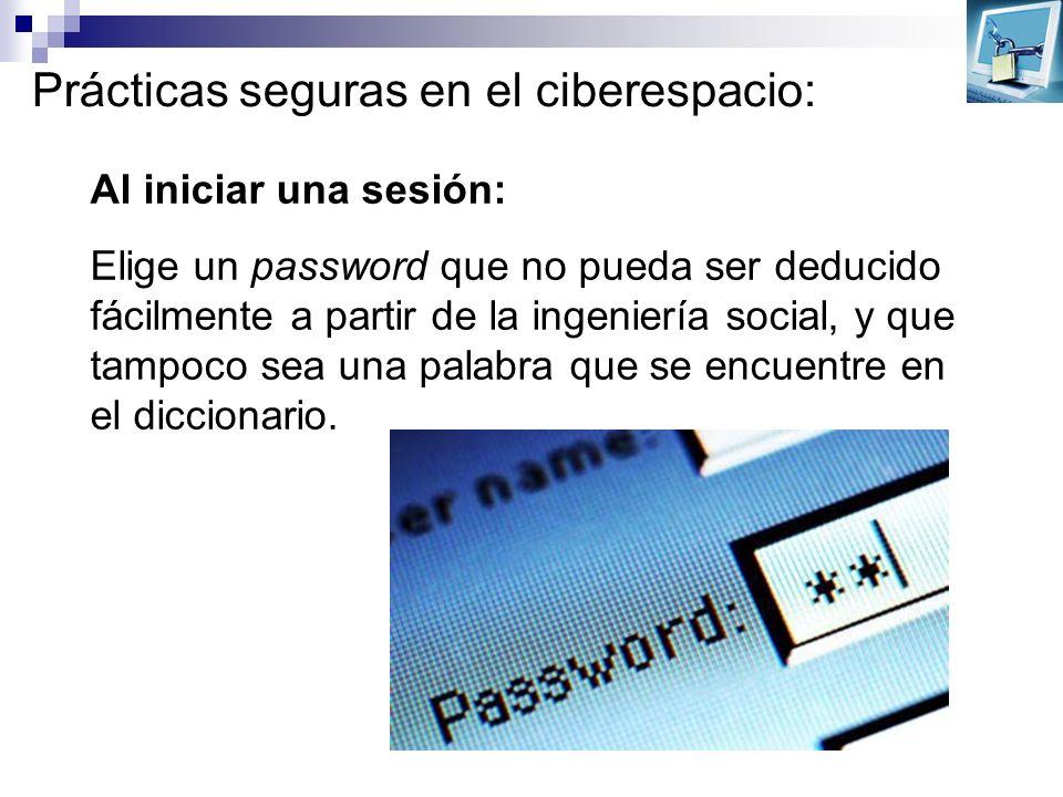Prácticas seguras en el ciberespacio: Al iniciar una sesión: Elige un password que no pueda ser deducido fácilmente a partir de la ingeniería social,