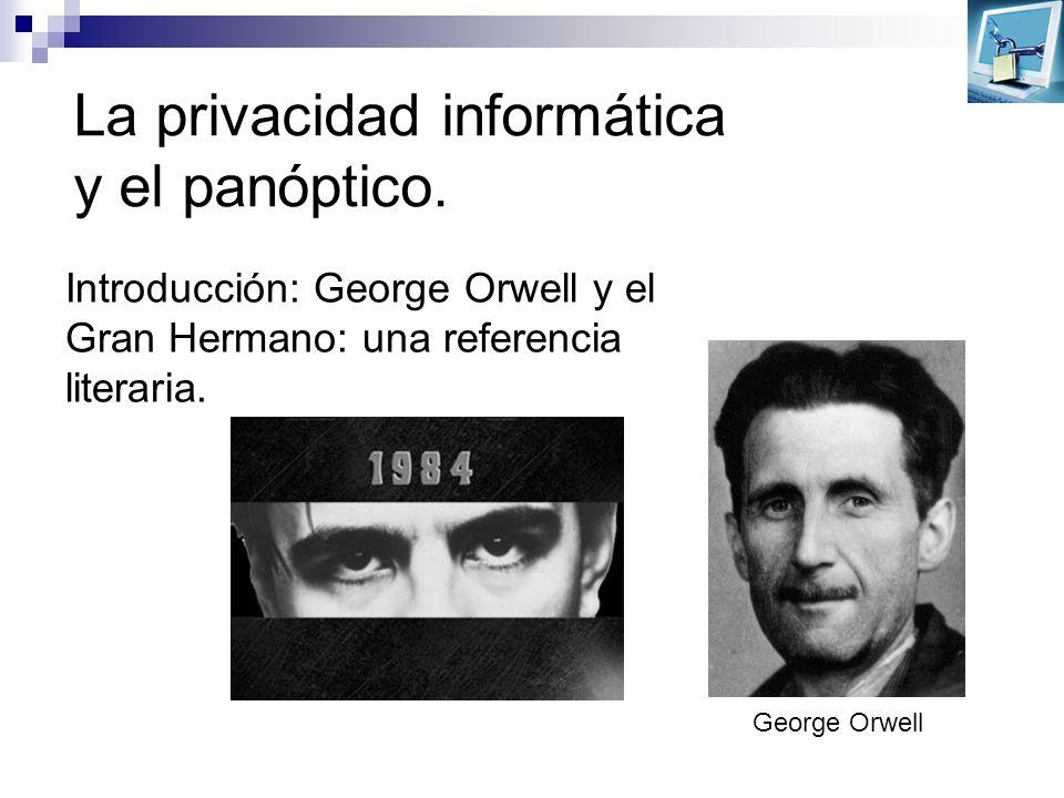 La privacidad informática y el panóptico. George Orwell Introducción: George Orwell y el Gran Hermano: una referencia literaria.