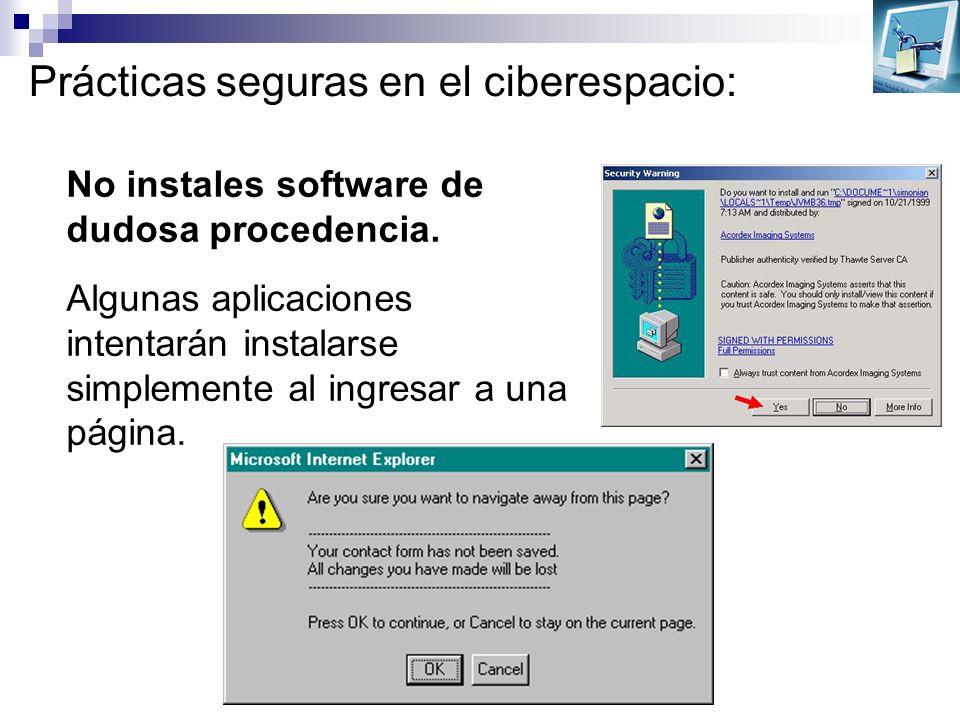 Prácticas seguras en el ciberespacio: No instales software de dudosa procedencia. Algunas aplicaciones intentarán instalarse simplemente al ingresar a