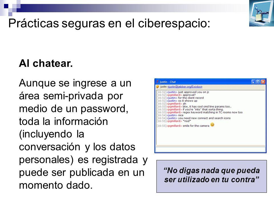 Prácticas seguras en el ciberespacio: Al chatear. Aunque se ingrese a un área semi-privada por medio de un password, toda la información (incluyendo l