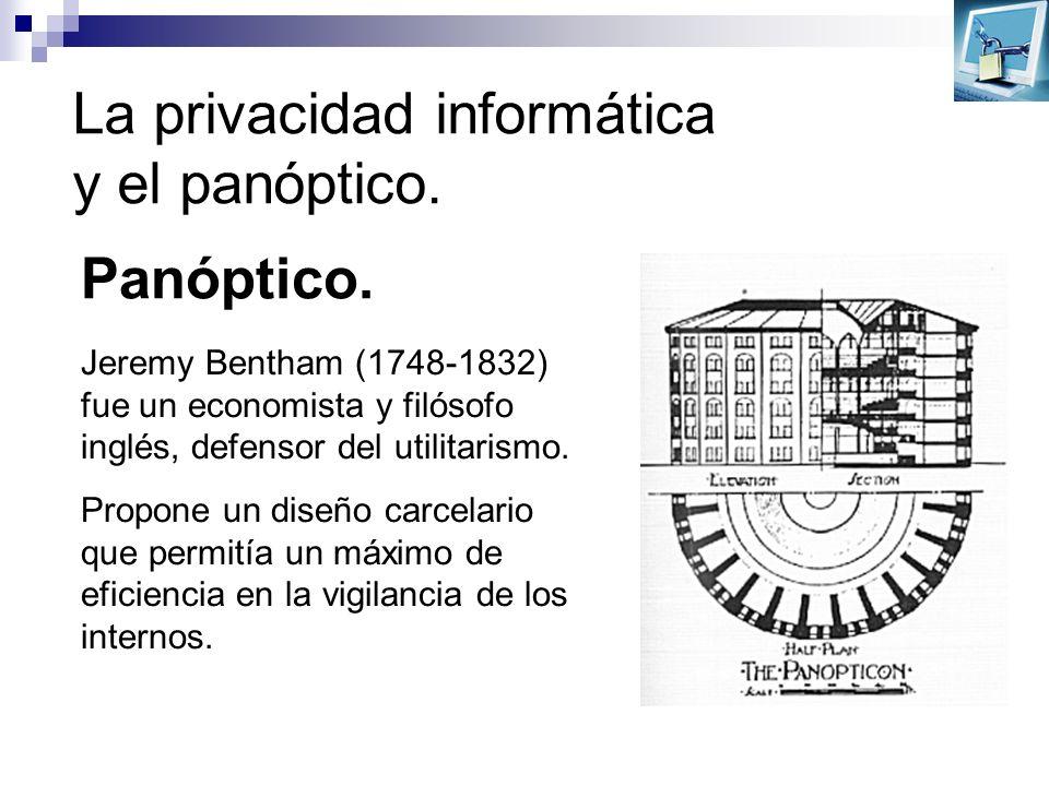 La privacidad informática y el panóptico. Panóptico. Jeremy Bentham (1748-1832) fue un economista y filósofo inglés, defensor del utilitarismo. Propon