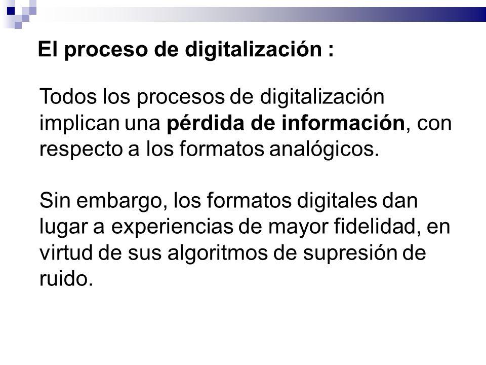 El proceso de digitalización : Todos los procesos de digitalización implican una pérdida de información, con respecto a los formatos analógicos.